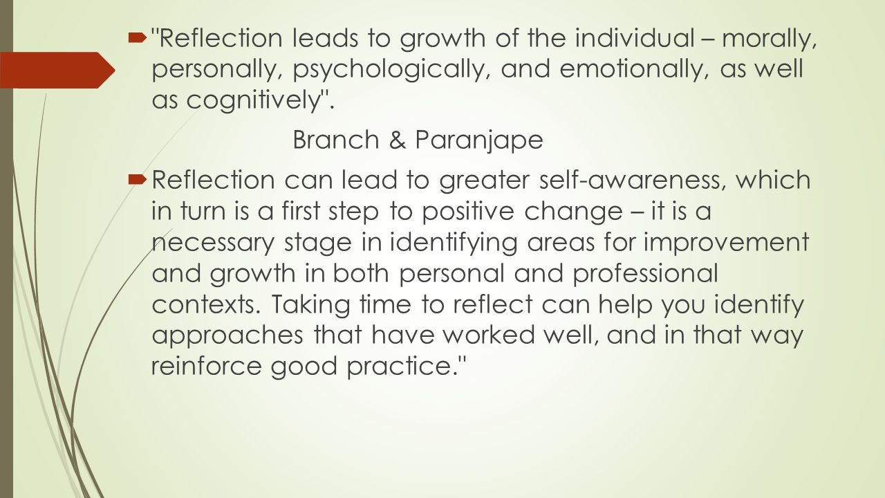 Reflection leads to growth of the individual – morally, personally, psychologically, and emotionally, as well as cognitively .