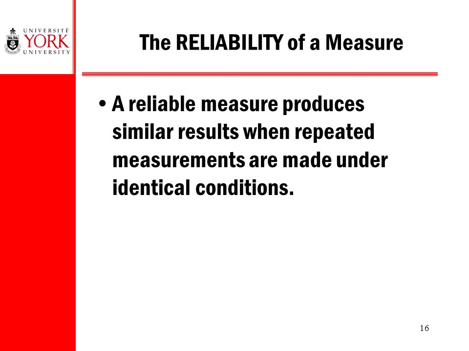 a valid measurement is reliable but a reliable measurement may not be valid 4 reliability & validity-7 internal consistency: homogeneity is a measure of how well related, but different, items all measure the same thing is applied to groups of items thought to measure.
