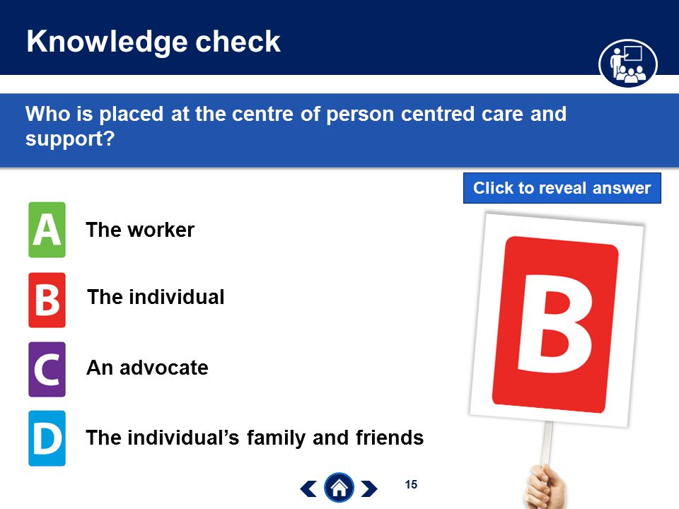 Knowledge check Who is placed at the centre of person centred care and support Click to reveal answer.