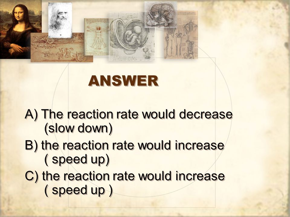 ANSWER A) The reaction rate would decrease (slow down)