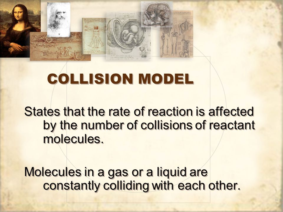 COLLISION MODEL States that the rate of reaction is affected by the number of collisions of reactant molecules.