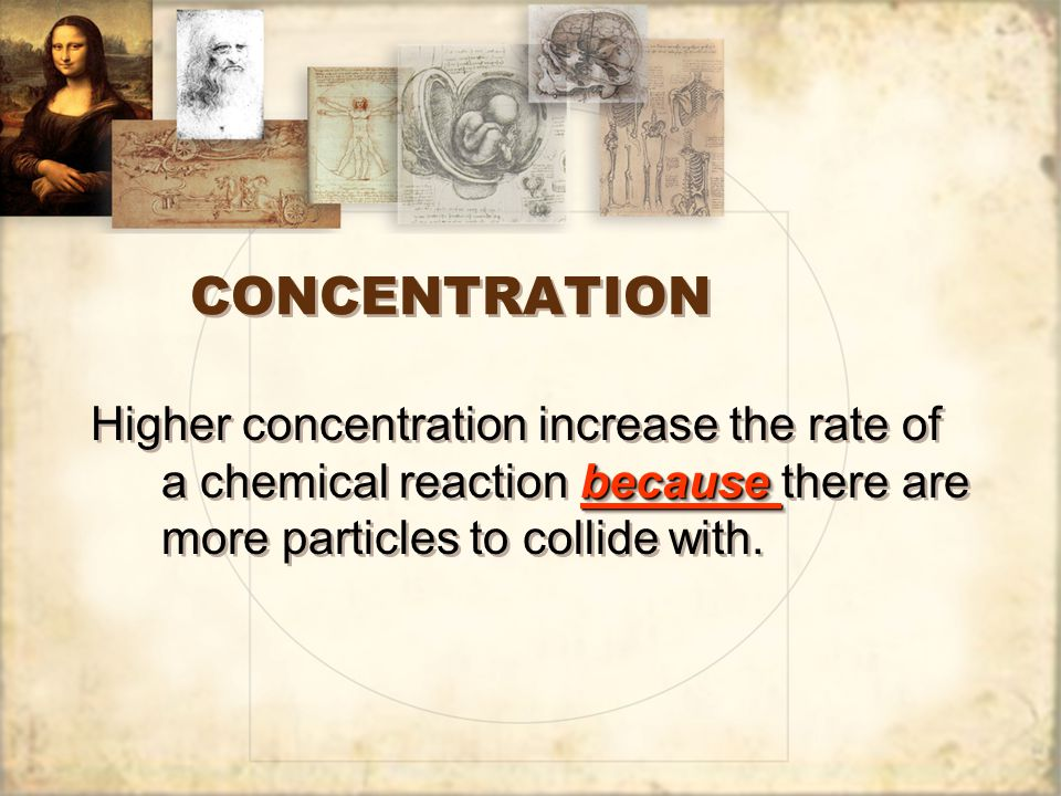 CONCENTRATION Higher concentration increase the rate of a chemical reaction because there are more particles to collide with.