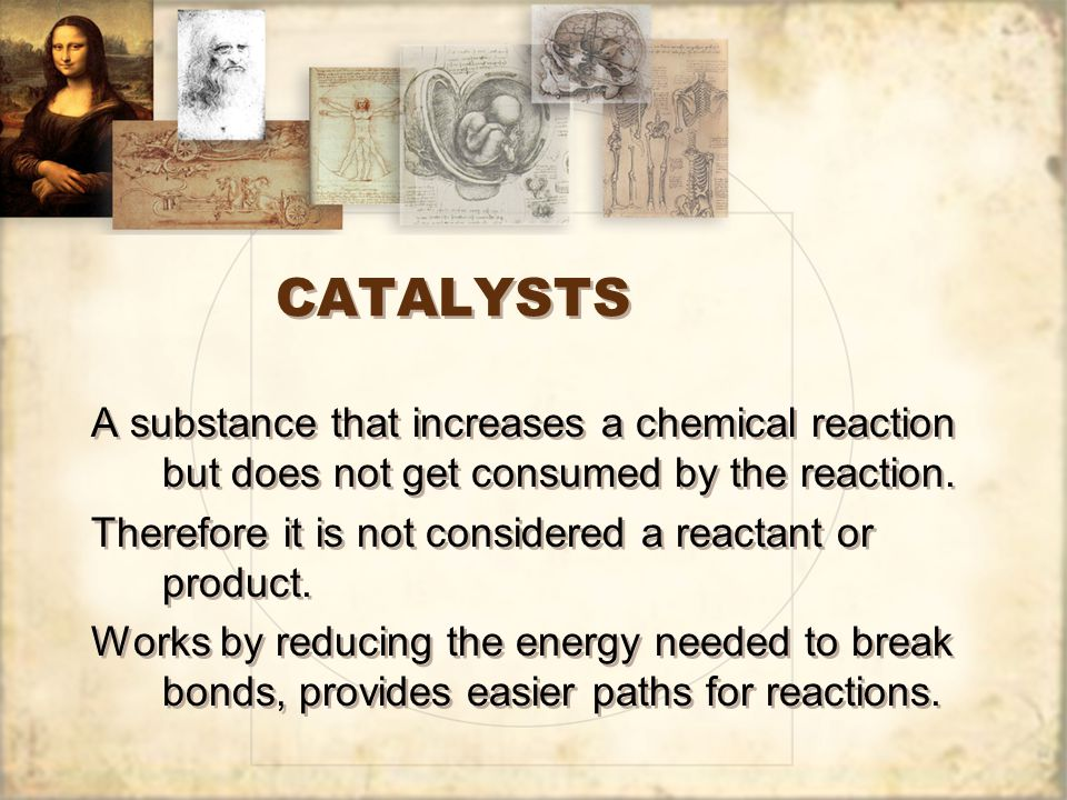 CATALYSTS A substance that increases a chemical reaction but does not get consumed by the reaction.