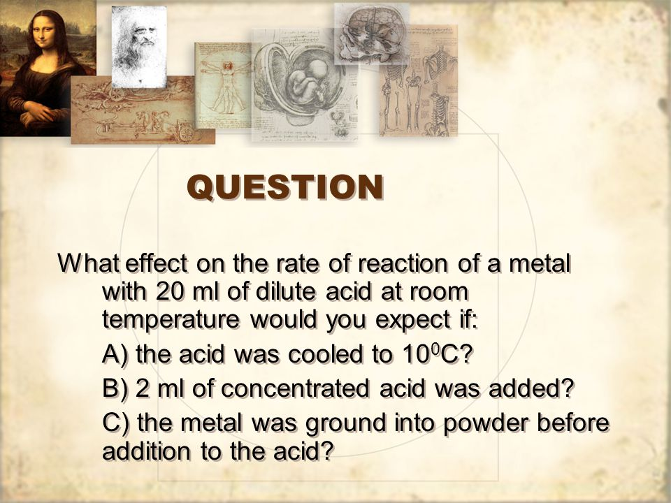 QUESTION What effect on the rate of reaction of a metal with 20 ml of dilute acid at room temperature would you expect if: