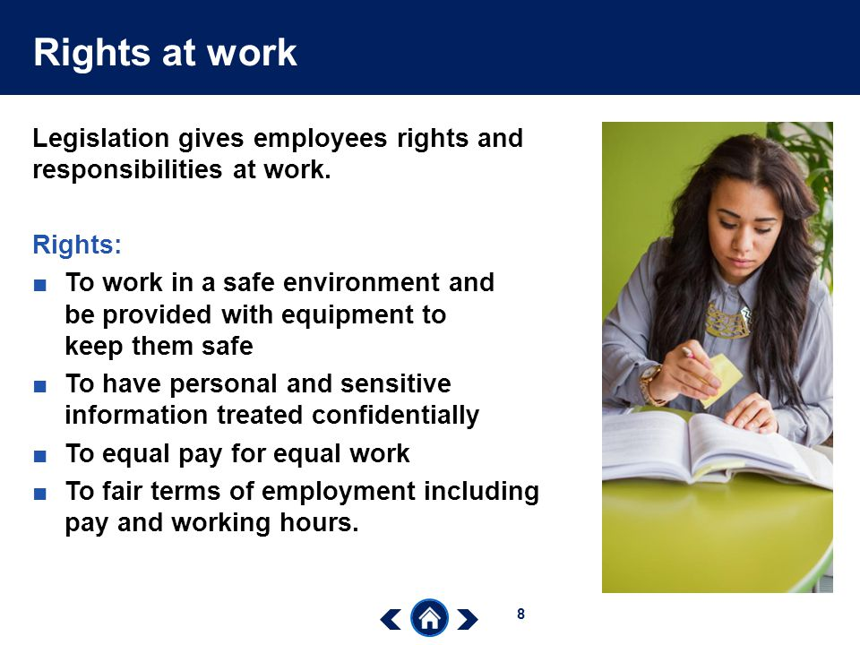 Rights at work Legislation gives employees rights and responsibilities at work. Rights: