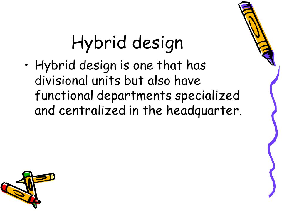 Hybrid design Hybrid design is one that has divisional units but also have functional departments specialized and centralized in the headquarter.