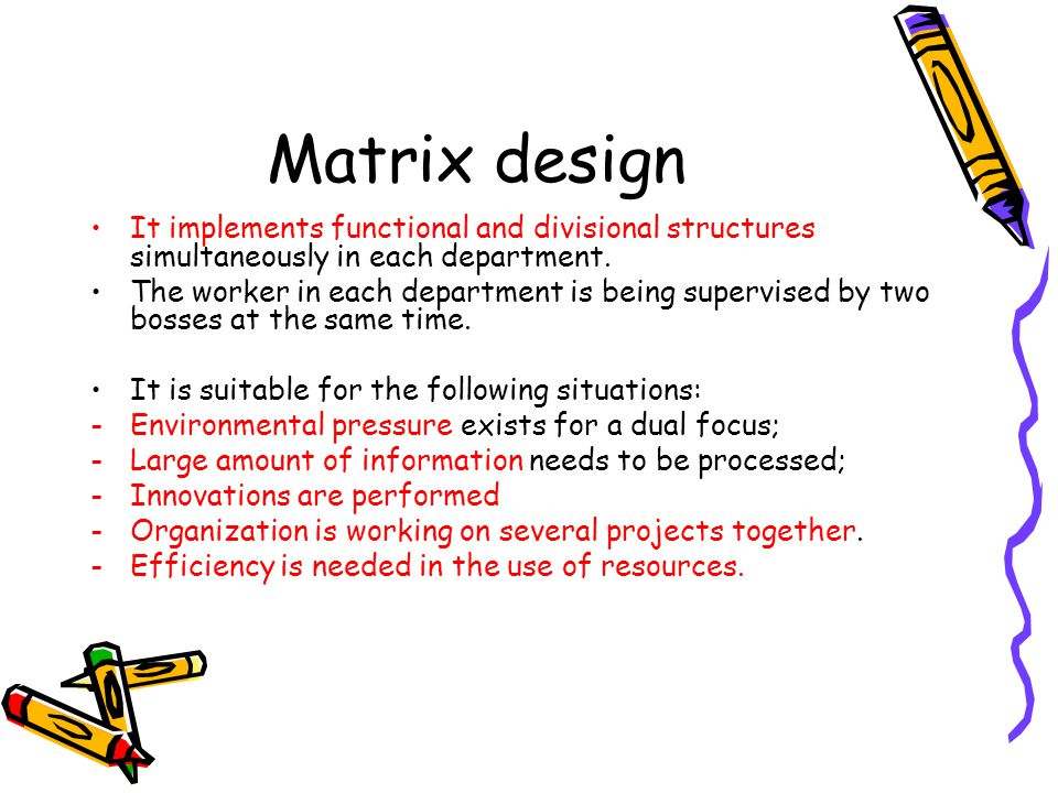 Matrix design It implements functional and divisional structures simultaneously in each department.