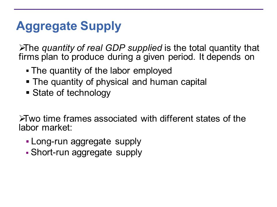 Aggregate Supply The quantity of real GDP supplied is the total quantity that firms plan to produce during a given period. It depends on.