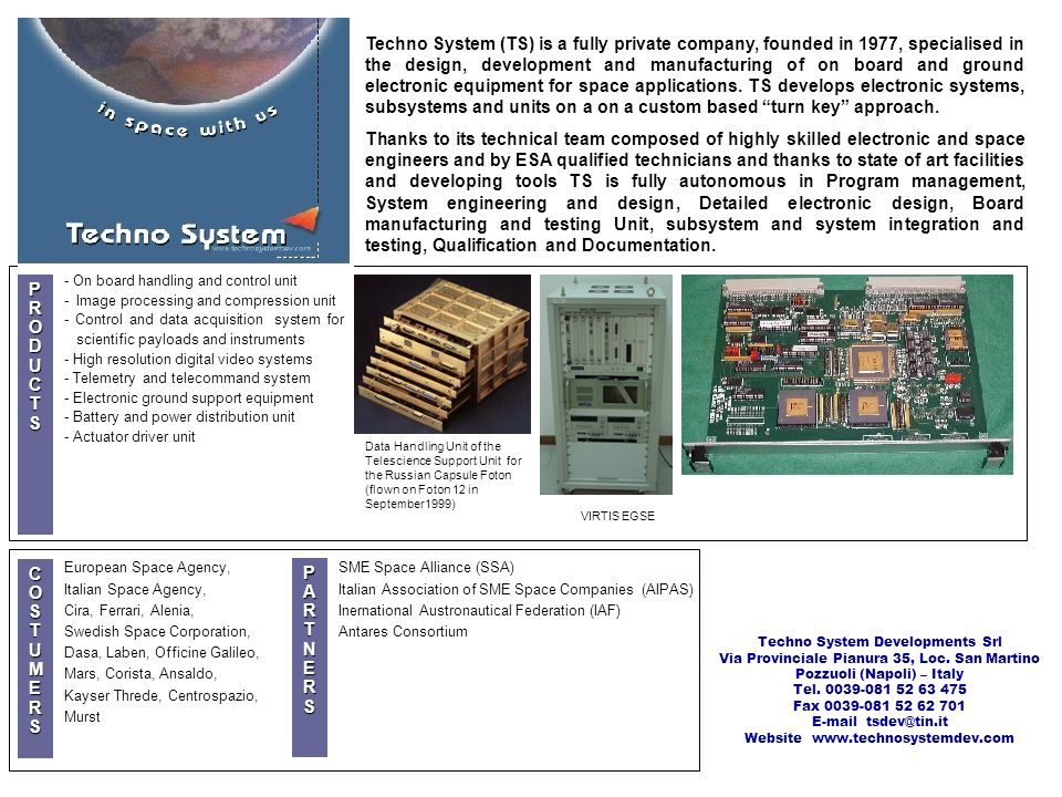 Techno System (TS) is a fully private company, founded in 1977, specialised in the design, development and manufacturing of on board and ground electronic equipment for space applications. TS develops electronic systems, subsystems and units on a on a custom based turn key approach.