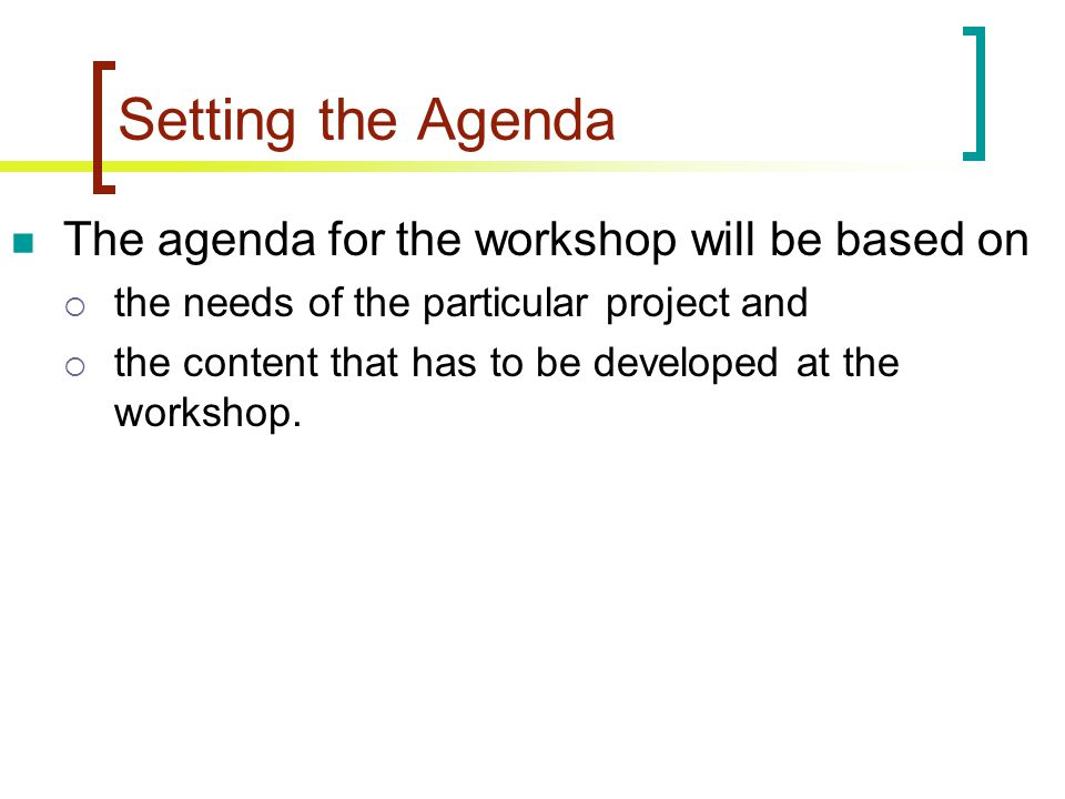 Setting the Agenda The agenda for the workshop will be based on