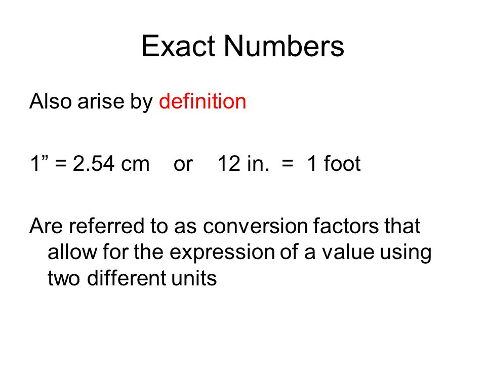 Exact Numbers Also arise by definition 1 = 2.54 cm or 12 in. = 1 foot