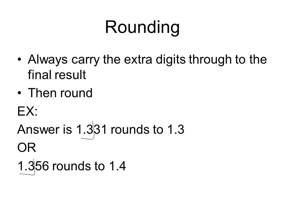 Rounding Always carry the extra digits through to the final result