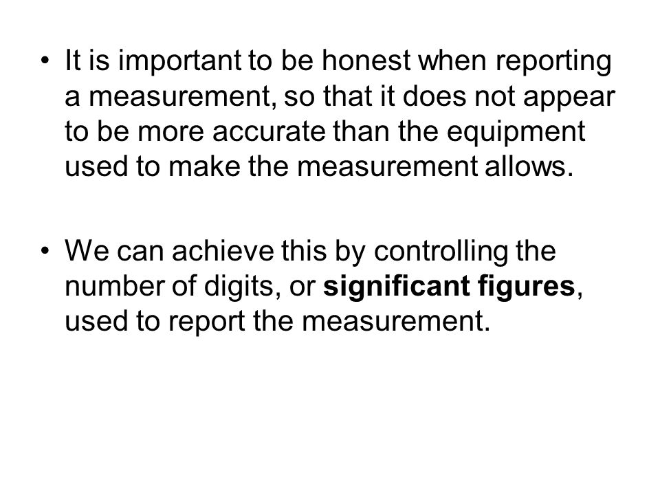 It is important to be honest when reporting a measurement, so that it does not appear to be more accurate than the equipment used to make the measurement allows.