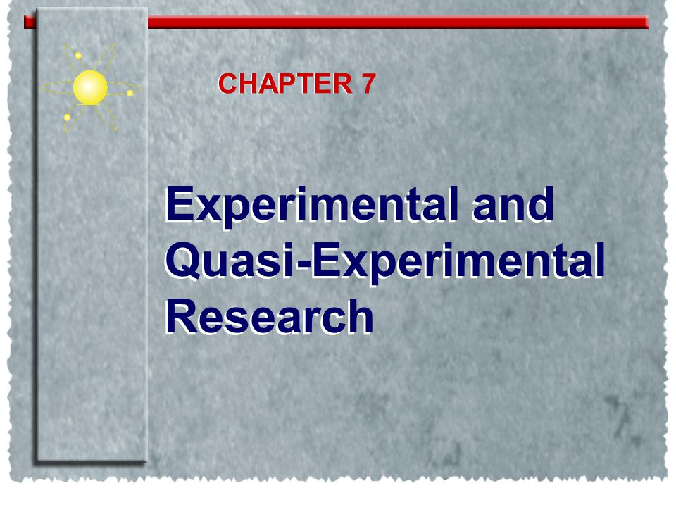 CHAPTER CHAPTER 7 Experimental and Quasi-Experimental Research