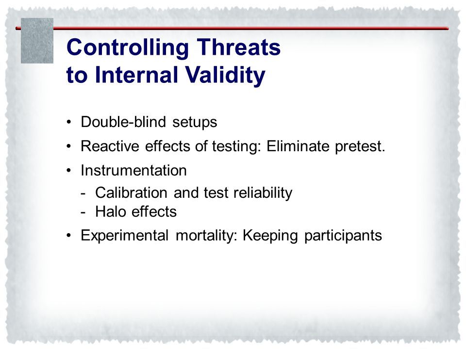 Controlling Threats to Internal Validity • Double-blind setups