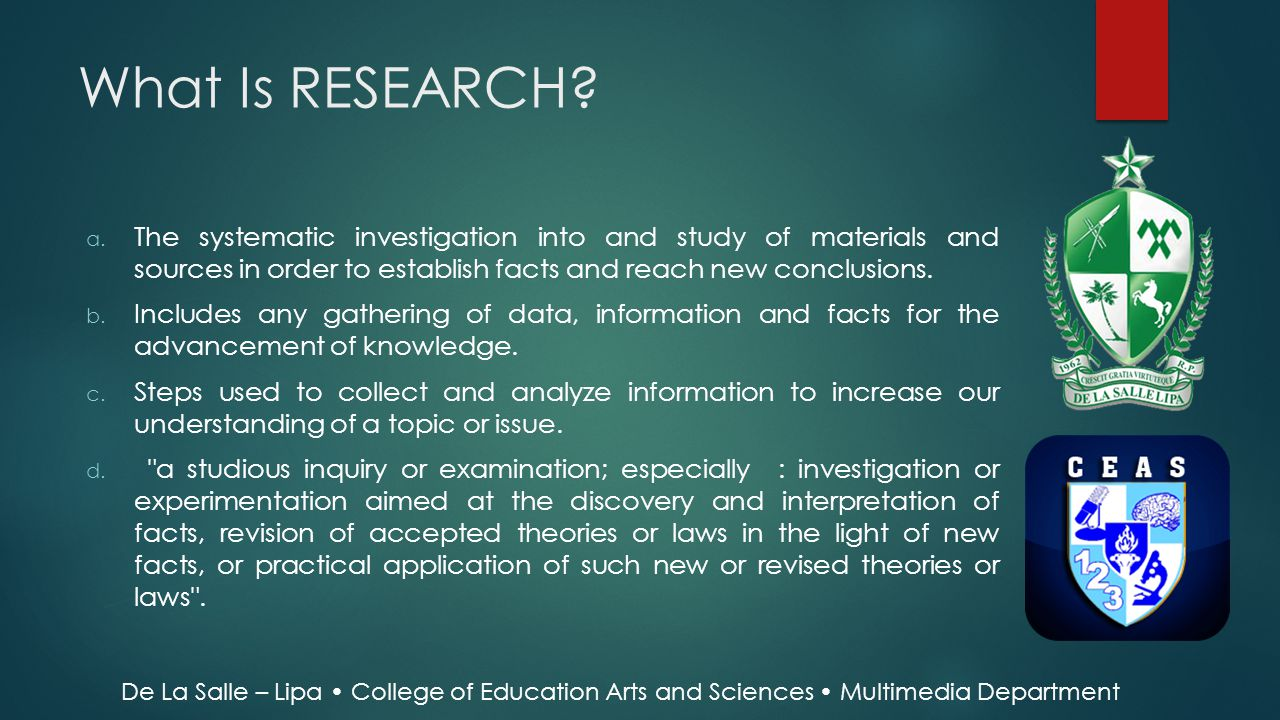 What Is RESEARCH The systematic investigation into and study of materials and sources in order to establish facts and reach new conclusions.