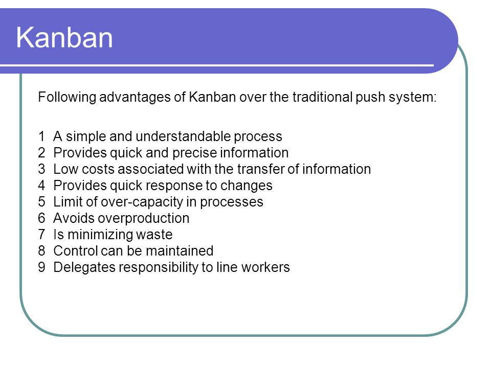 Kanban Following advantages of Kanban over the traditional push system: