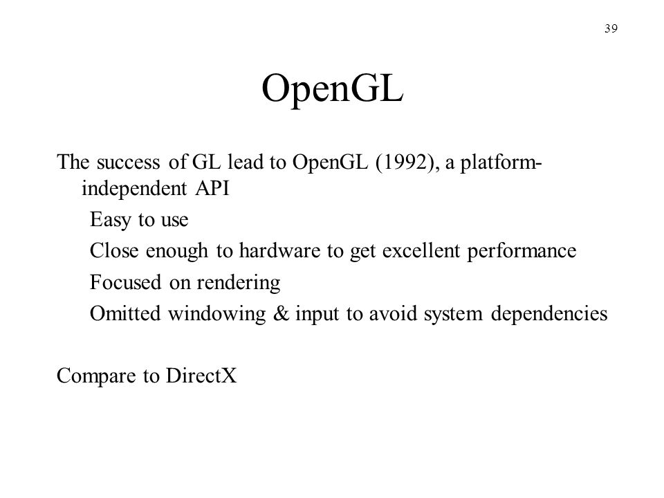 OpenGL The success of GL lead to OpenGL (1992), a platform- independent API. Easy to use. Close enough to hardware to get excellent performance.