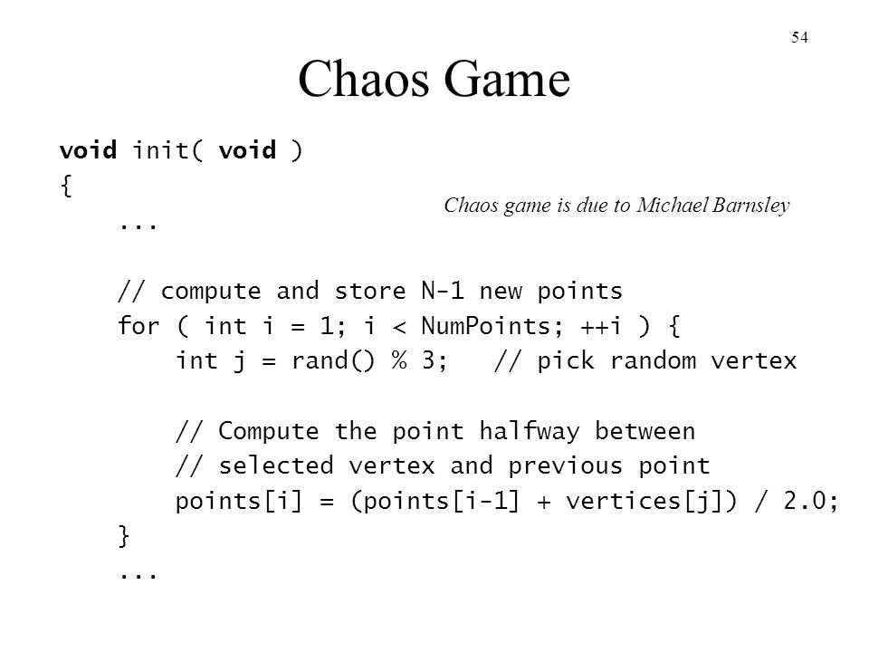 Chaos Game void init( void ) { ... // compute and store N-1 new points
