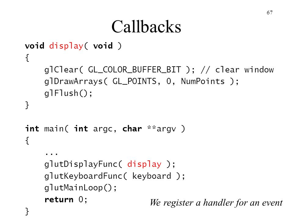 Callbacks We register a handler for an event void display( void ) {