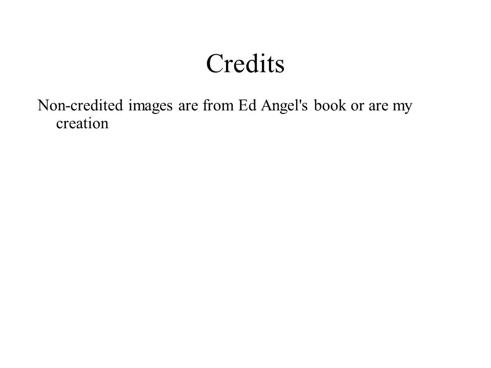 Credits Non-credited images are from Ed Angel s book or are my creation