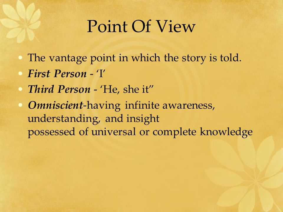 Point Of View The vantage point in which the story is told.