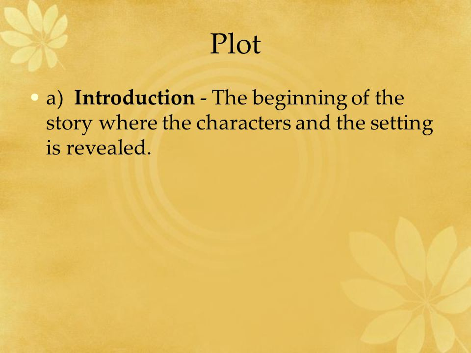 Plot a) Introduction - The beginning of the story where the characters and the setting is revealed.
