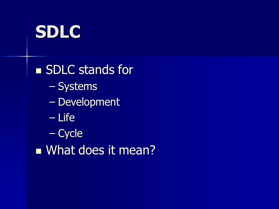 SDLC SDLC stands for Systems Development Life Cycle What does it mean