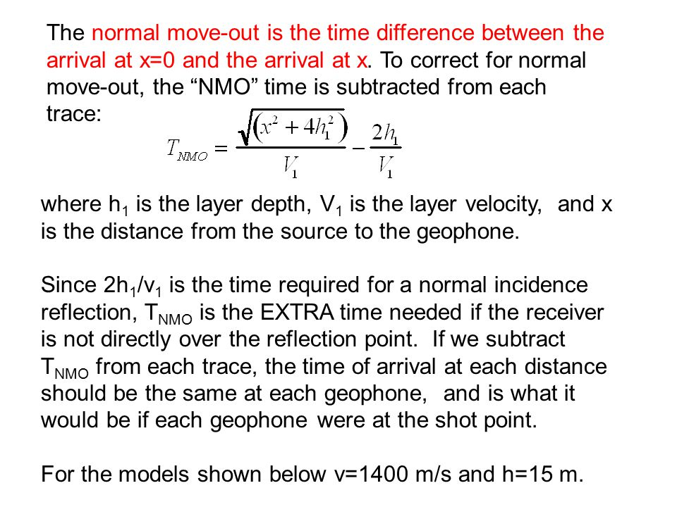 The normal move-out is the time difference between the arrival at x=0 and the arrival at x. To correct for normal move-out, the NMO time is subtracted from each trace: