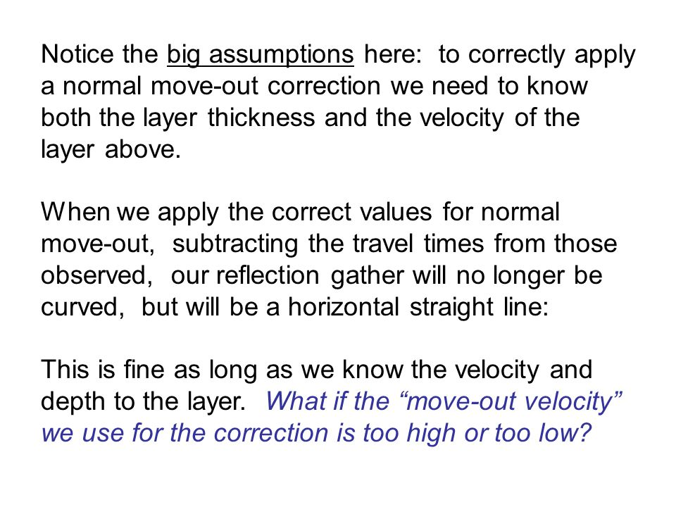 Notice the big assumptions here: to correctly apply a normal move-out correction we need to know both the layer thickness and the velocity of the layer above.