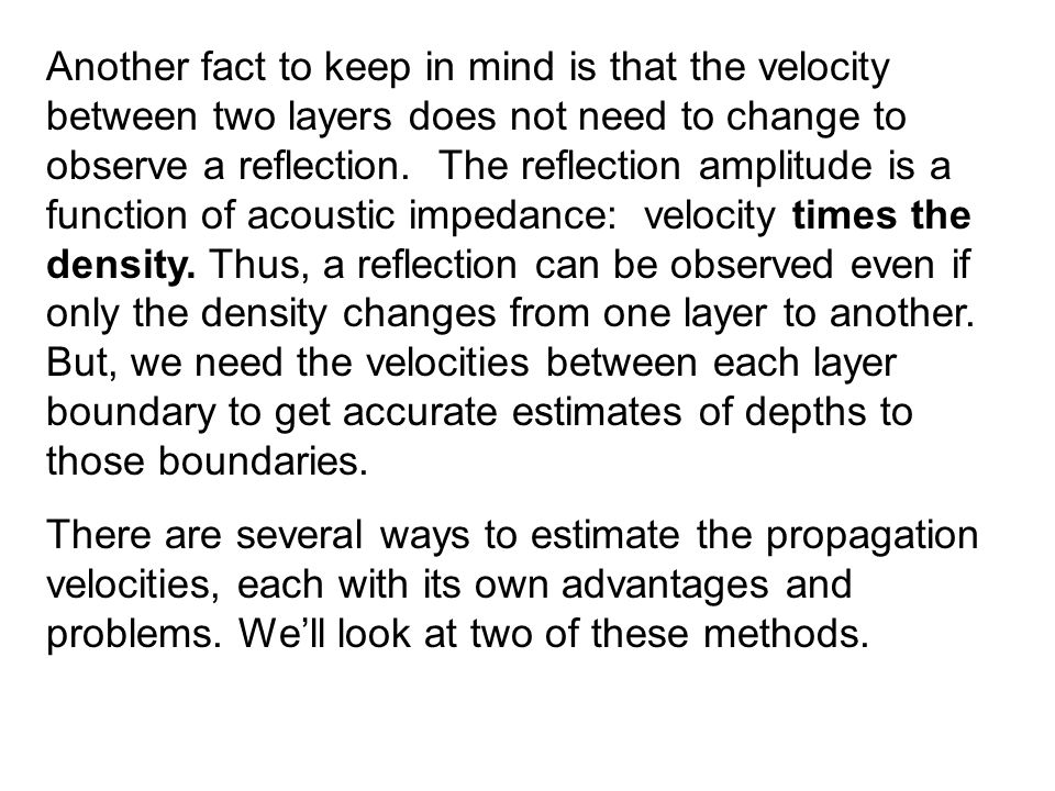 Another fact to keep in mind is that the velocity between two layers does not need to change to observe a reflection. The reflection amplitude is a function of acoustic impedance: velocity times the density. Thus, a reflection can be observed even if only the density changes from one layer to another. But, we need the velocities between each layer boundary to get accurate estimates of depths to those boundaries.
