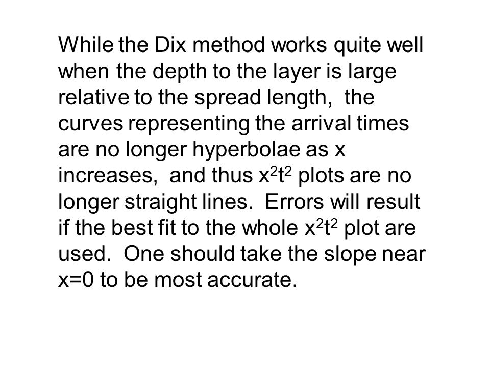 While the Dix method works quite well when the depth to the layer is large relative to the spread length, the curves representing the arrival times are no longer hyperbolae as x increases, and thus x2t2 plots are no longer straight lines.