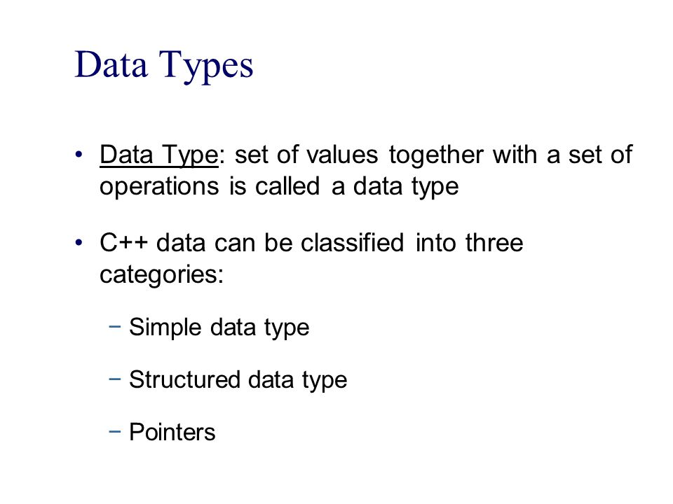 Data Types Data Type: set of values together with a set of operations is called a data type. C++ data can be classified into three categories: