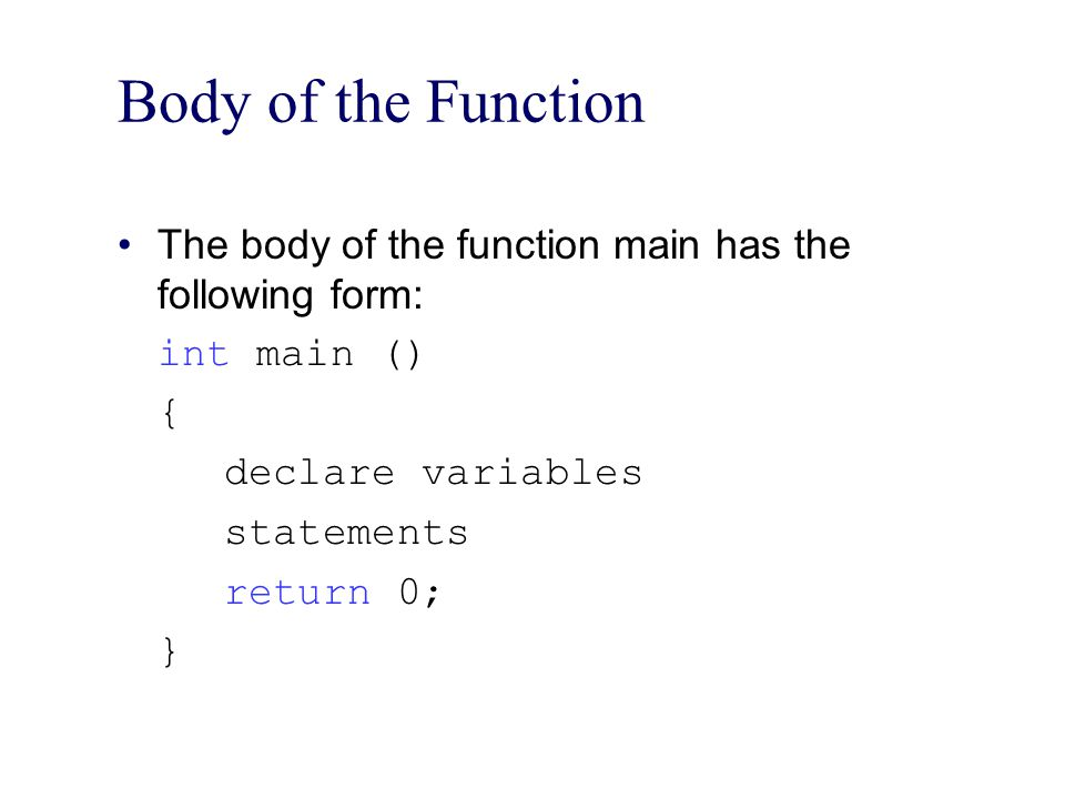 Body of the Function The body of the function main has the following form: int main () { declare variables.