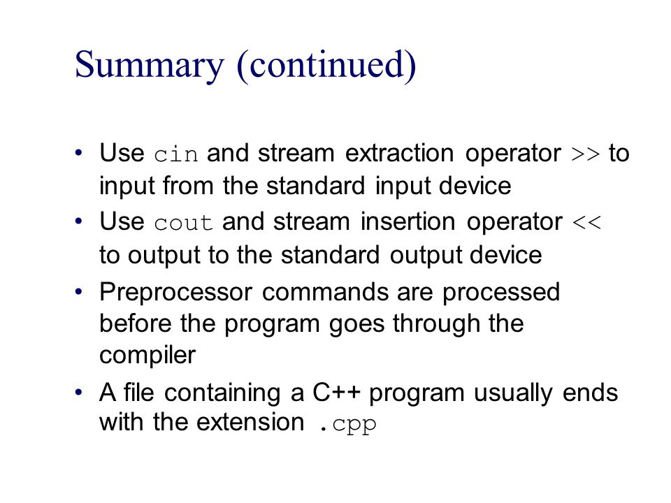 Summary (continued) Use cin and stream extraction operator >> to input from the standard input device.