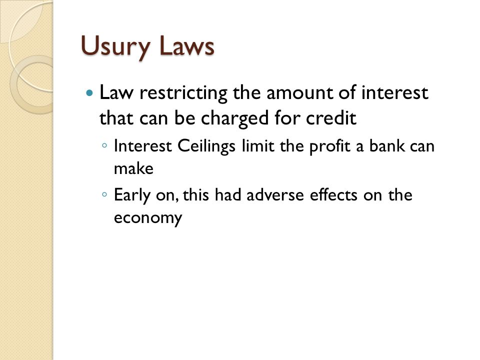 Usury Laws Law restricting the amount of interest that can be charged for credit. Interest Ceilings limit the profit a bank can make.