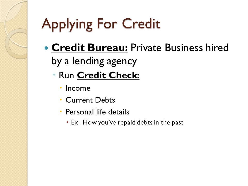 Applying For Credit Credit Bureau: Private Business hired by a lending agency. Run Credit Check: Income.