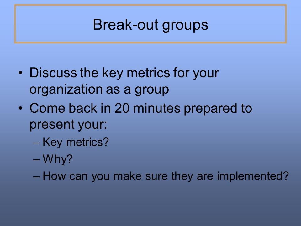 Break-out groups Discuss the key metrics for your organization as a group. Come back in 20 minutes prepared to present your: