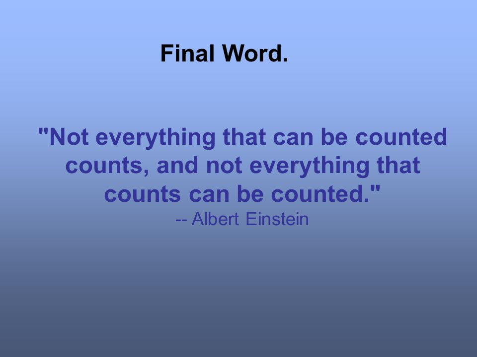 Final Word. Not everything that can be counted counts, and not everything that counts can be counted.