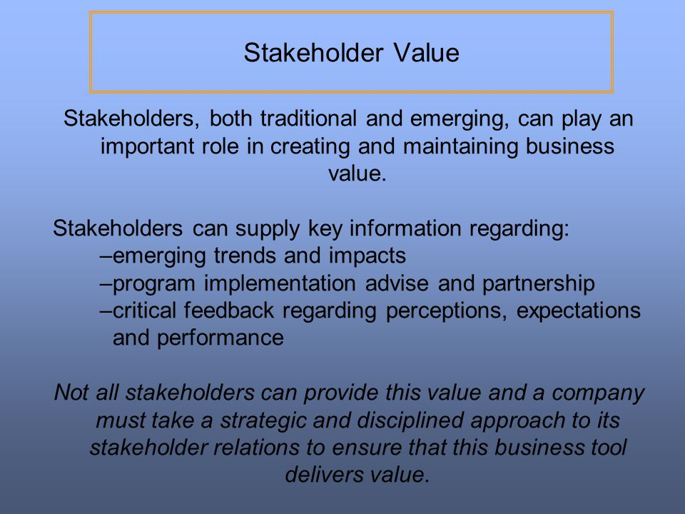 Stakeholder Value Stakeholders, both traditional and emerging, can play an important role in creating and maintaining business value.