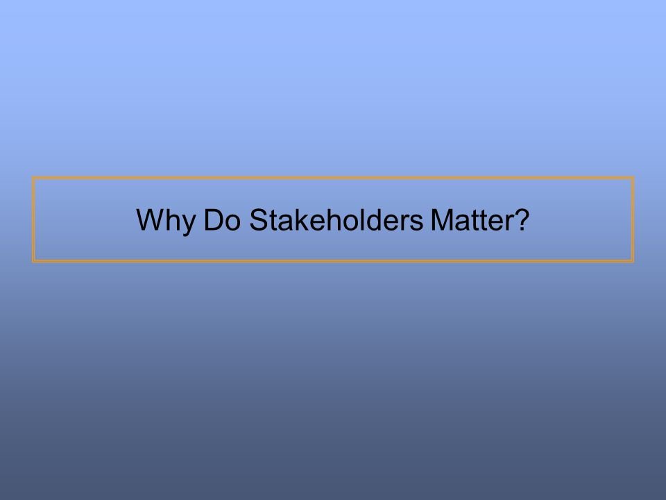 Why Do Stakeholders Matter