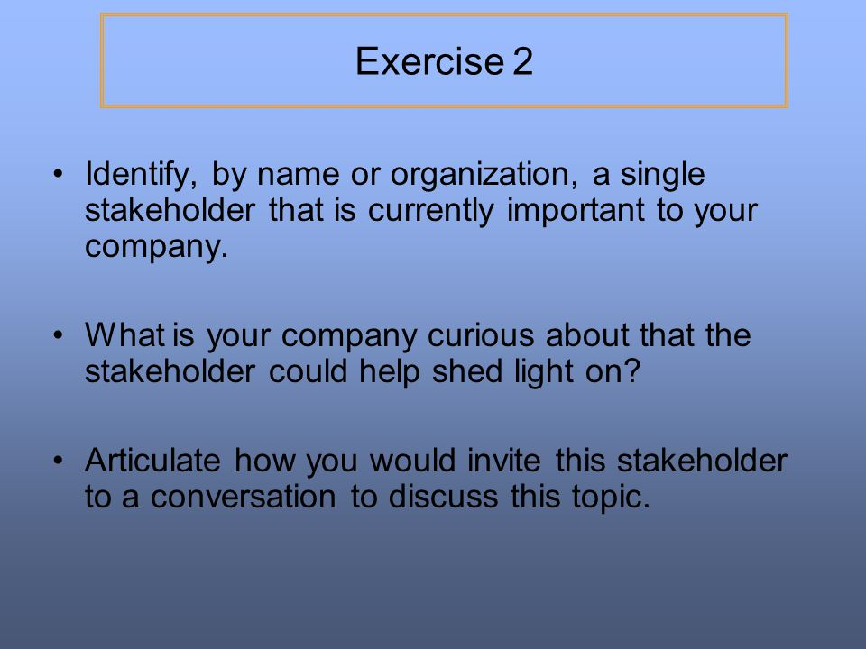 Exercise 2 Identify, by name or organization, a single stakeholder that is currently important to your company.