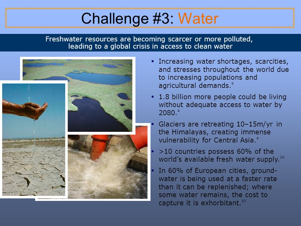Challenge #3: Water Freshwater resources are becoming scarcer or more polluted, leading to a global crisis in access to clean water.