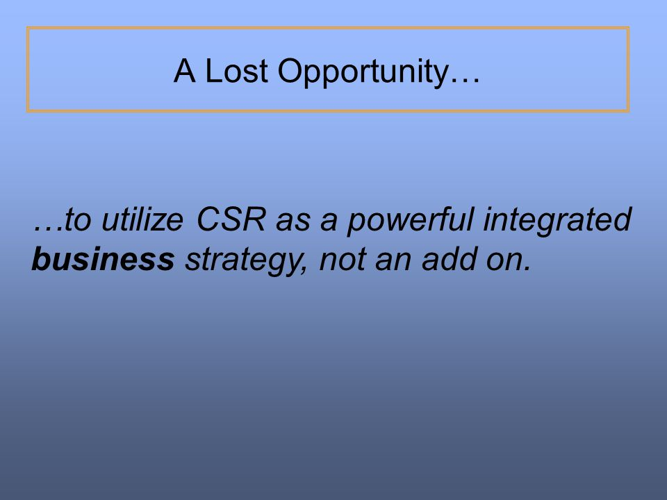 A Lost Opportunity… …to utilize CSR as a powerful integrated business strategy, not an add on.