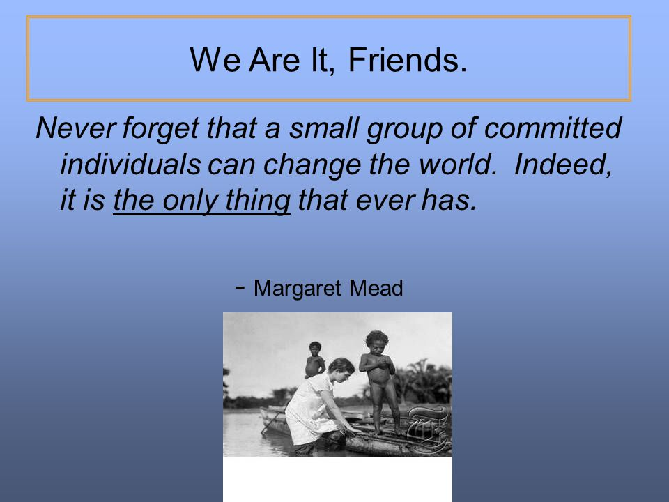 We Are It, Friends. Never forget that a small group of committed individuals can change the world. Indeed, it is the only thing that ever has.