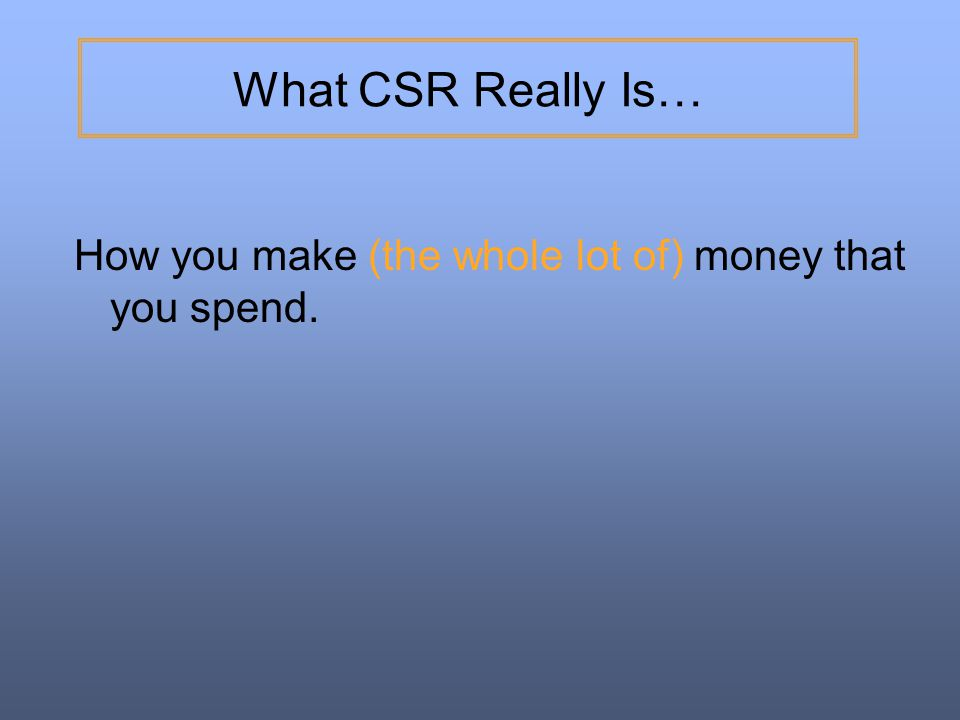What CSR Really Is… How you make (the whole lot of) money that you spend.