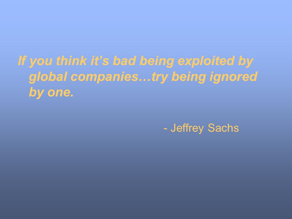 If you think it's bad being exploited by global companies…try being ignored by one.
