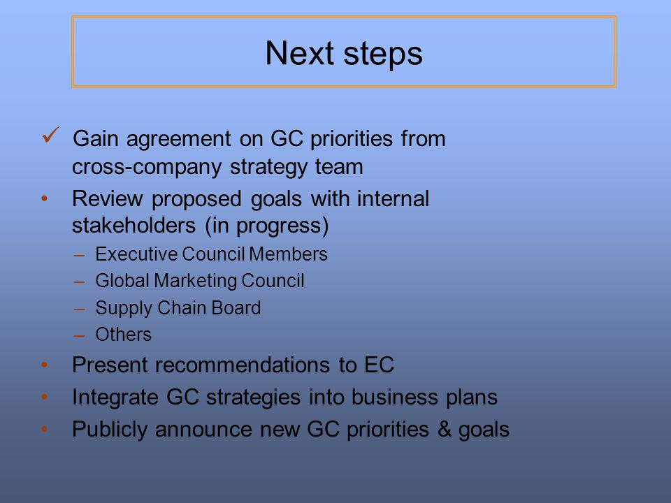 Next steps Gain agreement on GC priorities from cross-company strategy team. Review proposed goals with internal stakeholders (in progress)
