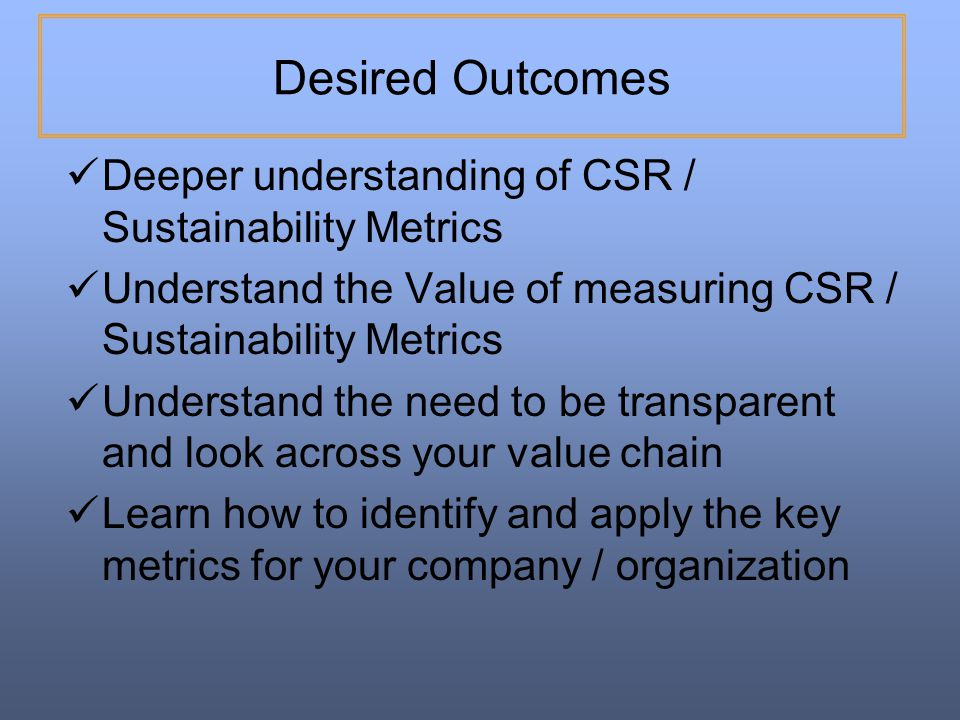 Desired Outcomes Deeper understanding of CSR / Sustainability Metrics