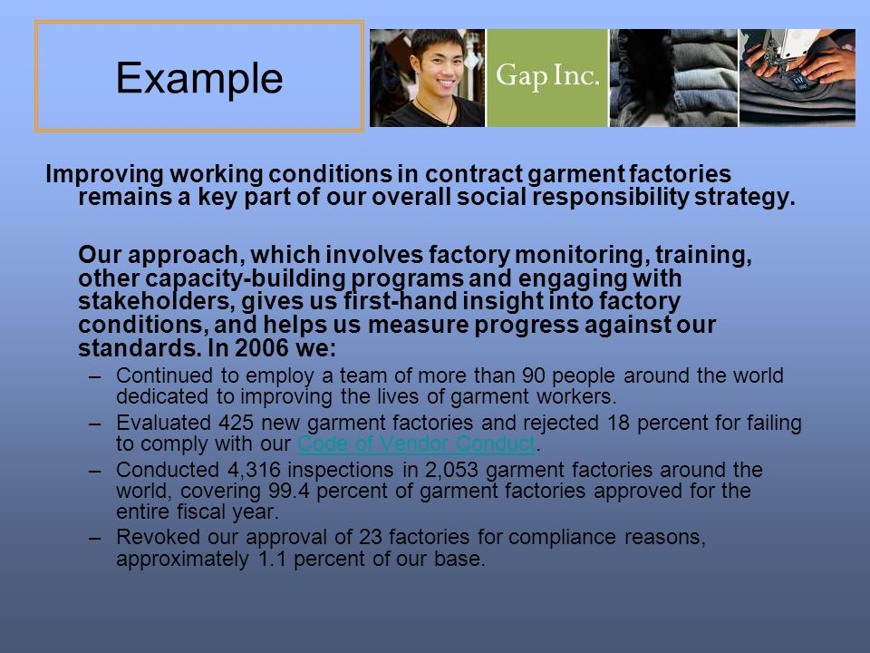 Example Improving working conditions in contract garment factories remains a key part of our overall social responsibility strategy.